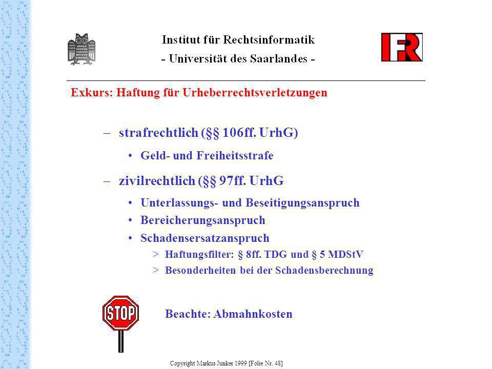 Exkurs: Haftung für Urheberrechtsverletzungen Copyright Markus Junker 1999 [Folie Nr. 48] –strafrechtlich (§§ 106ff. UrhG) Geld- und Freiheitsstrafe –