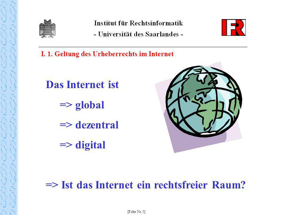 I. 1. Geltung des Urheberrechts im Internet [Folie Nr. 5] Das Internet ist => global => dezentral => digital => Ist das Internet ein rechtsfreier Raum