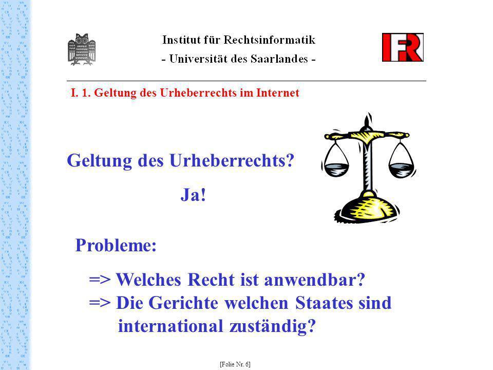 I. 1. Geltung des Urheberrechts im Internet [Folie Nr. 6] Geltung des Urheberrechts? Ja! Probleme: => Welches Recht ist anwendbar? => Die Gerichte wel