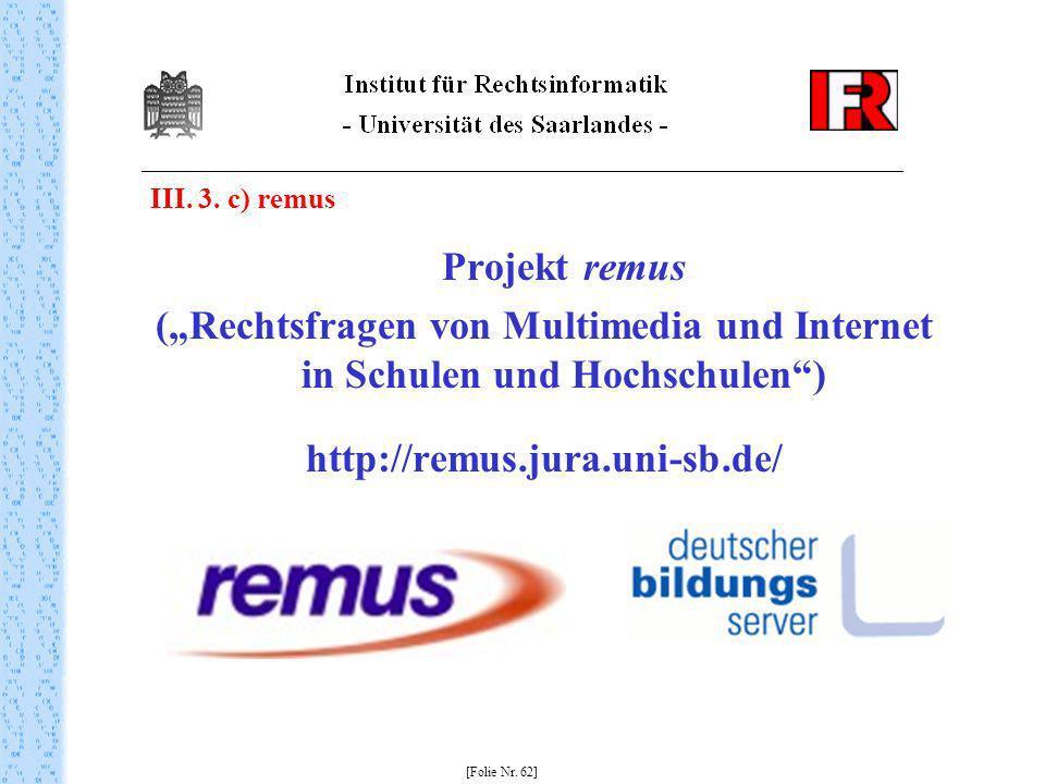 III. 3. c) remus Projekt remus (Rechtsfragen von Multimedia und Internet in Schulen und Hochschulen) http://remus.jura.uni-sb.de/ [Folie Nr. 62]