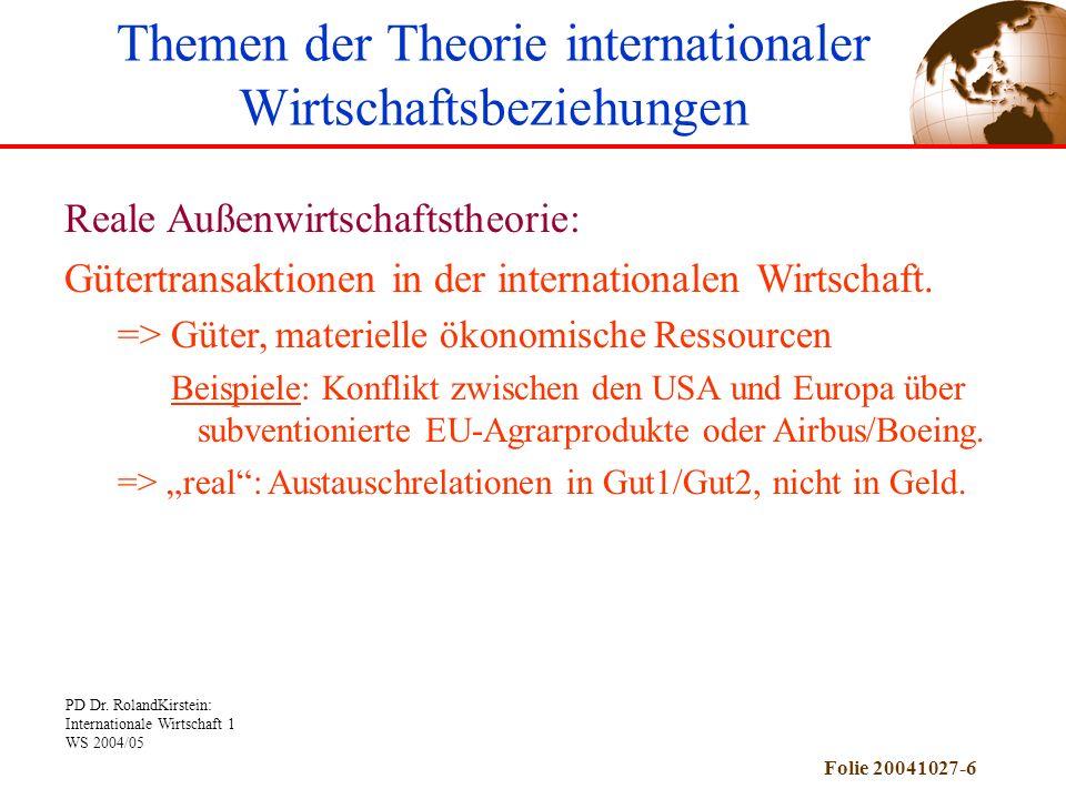 PD Dr. RolandKirstein: Internationale Wirtschaft 1 WS 2004/05 Folie 20041027-6 Themen der Theorie internationaler Wirtschaftsbeziehungen Reale Außenwi