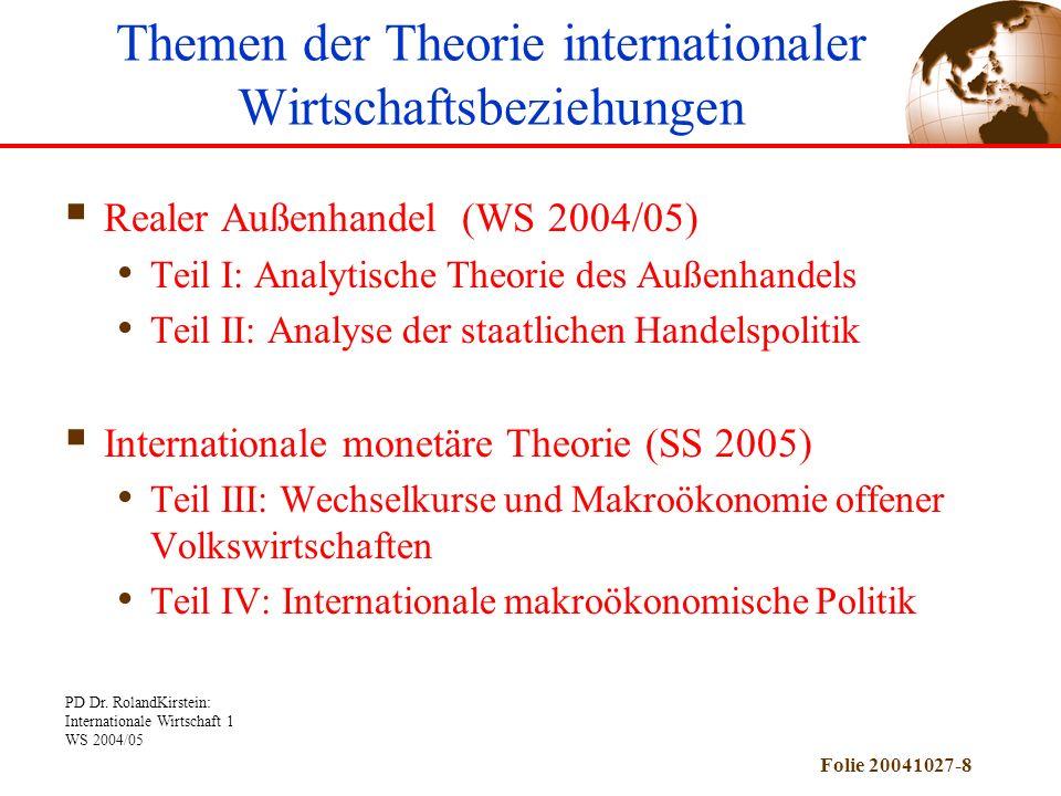 PD Dr. RolandKirstein: Internationale Wirtschaft 1 WS 2004/05 Folie 20041027-8 Realer Außenhandel (WS 2004/05) Teil I: Analytische Theorie des Außenha