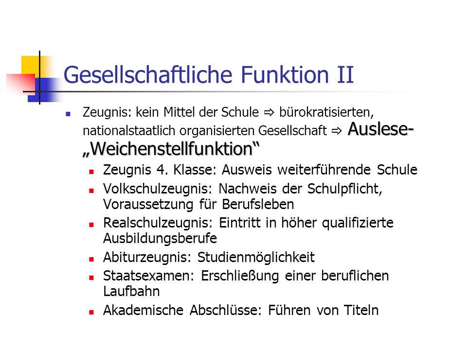 Gesellschaftliche Funktion II Auslese- Weichenstellfunktion Zeugnis: kein Mittel der Schule bürokratisierten, nationalstaatlich organisierten Gesellsc