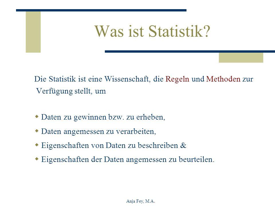Anja Fey, M.A. Was ist Statistik? Die Statistik ist eine Wissenschaft, die Regeln und Methoden zur Verfügung stellt, um Daten zu gewinnen bzw. zu erhe