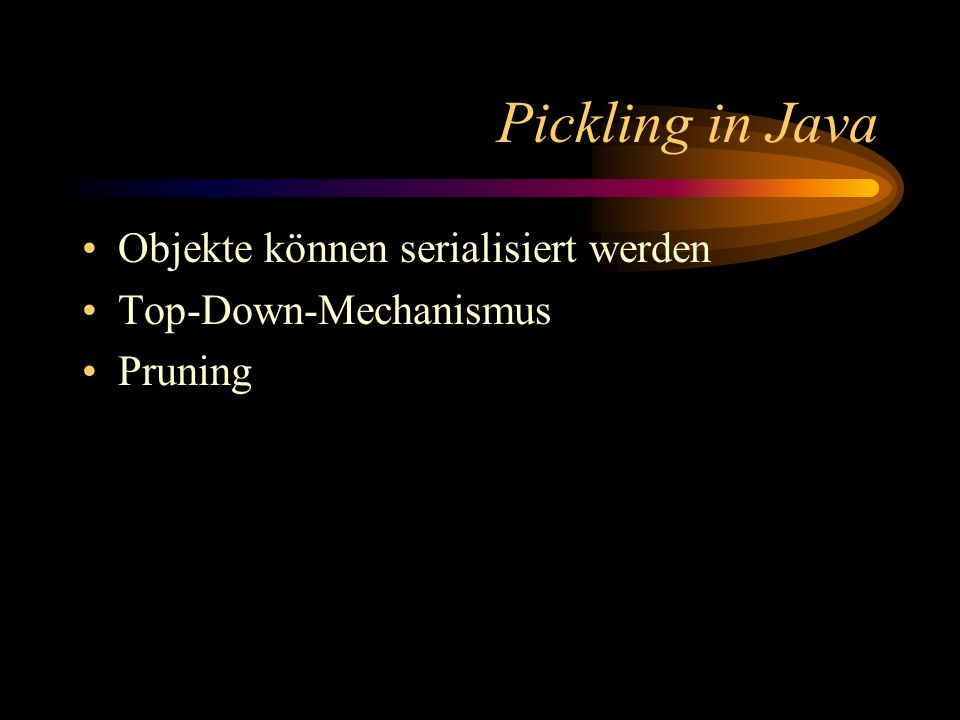 Pickling in Java Objekte können serialisiert werden Top-Down-Mechanismus Pruning