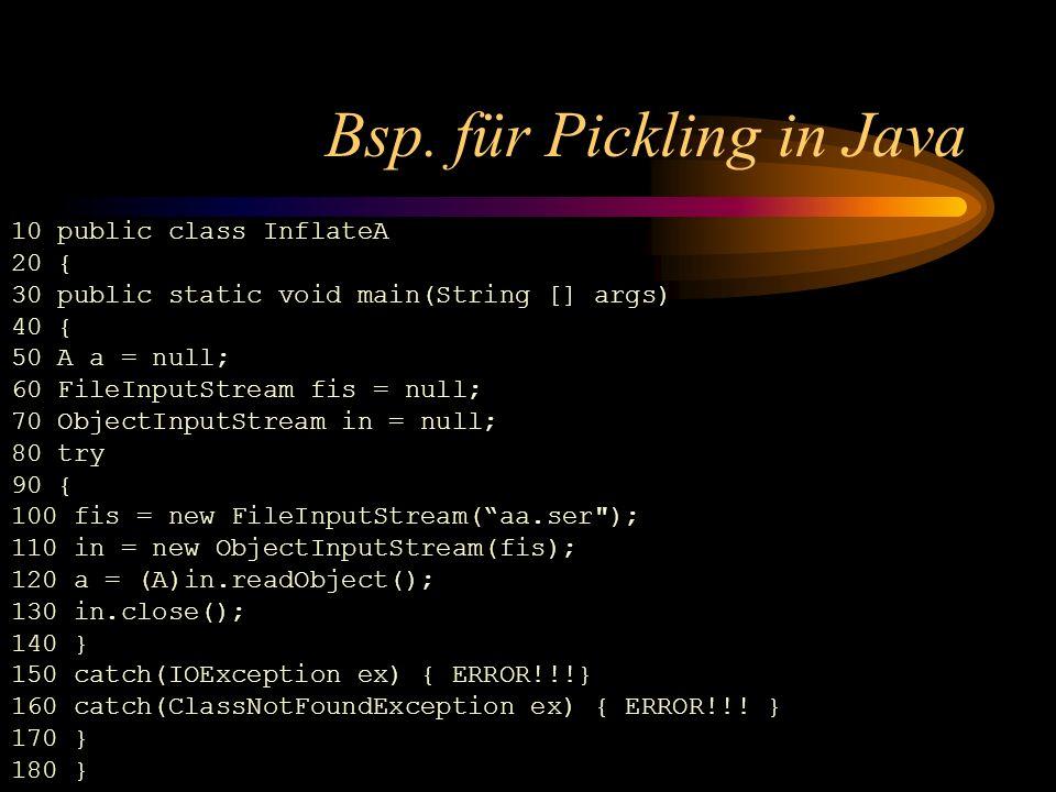 Bsp. für Pickling in Java 10 public class InflateA 20 { 30 public static void main(String [] args) 40 { 50 A a = null; 60 FileInputStream fis = null;