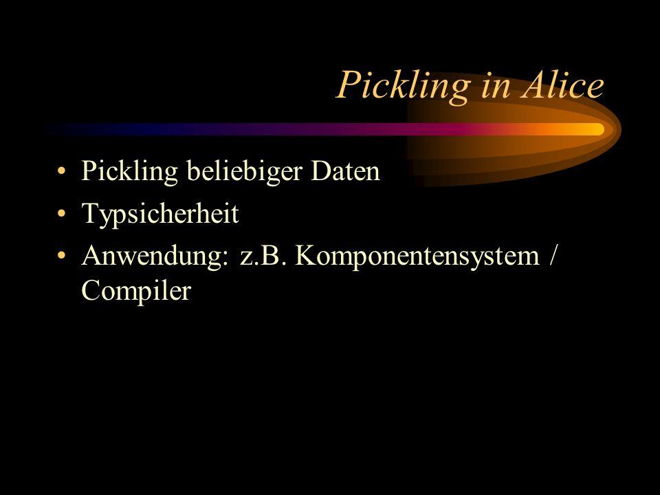 Pickling in Alice Pickling beliebiger Daten Typsicherheit Anwendung: z.B. Komponentensystem / Compiler