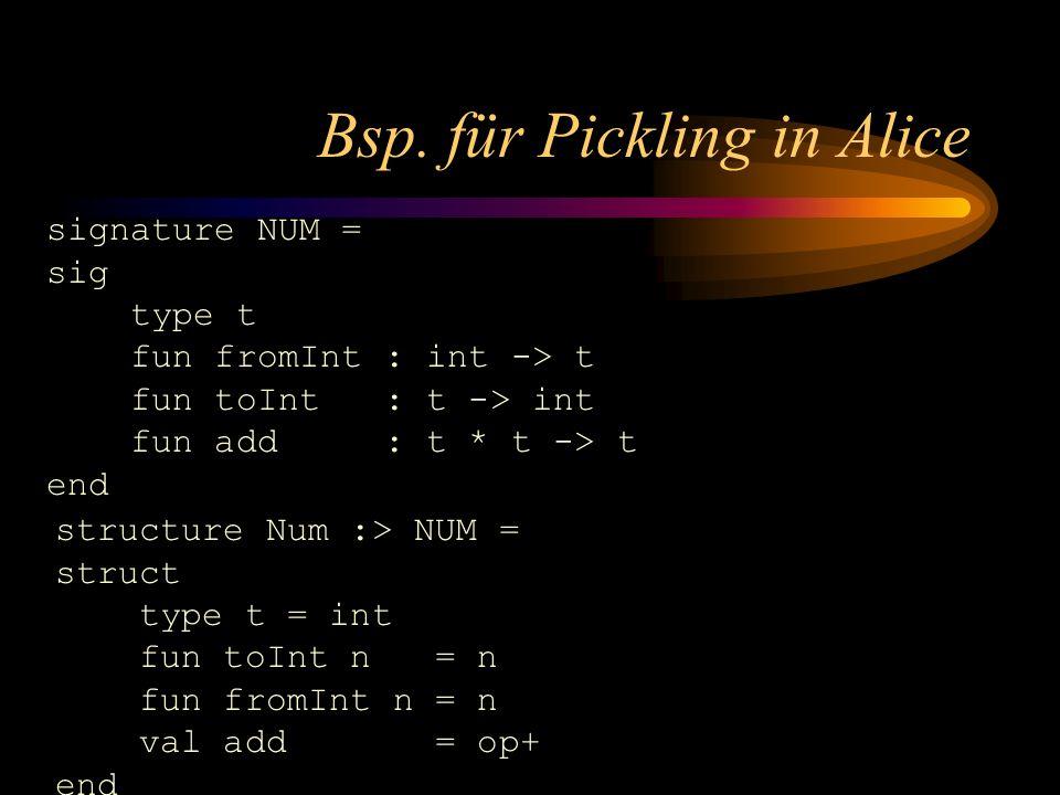 Bsp. für Pickling in Alice signature NUM = sig type t fun fromInt : int -> t fun toInt : t -> int fun add : t * t -> t end structure Num :> NUM = stru
