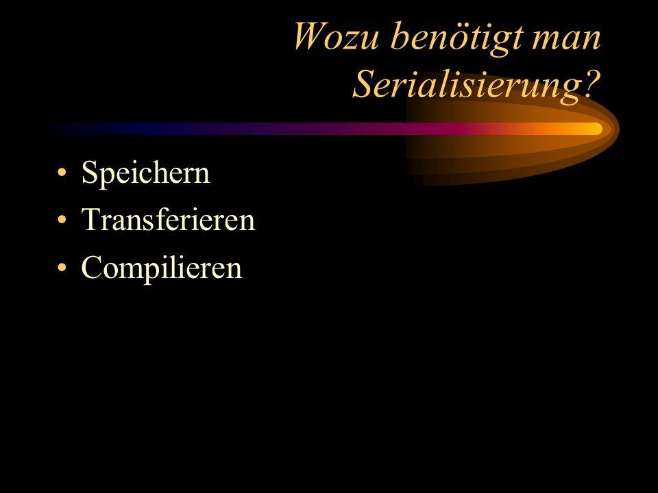 Wozu benötigt man Serialisierung? Speichern Transferieren Compilieren