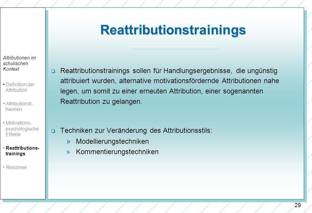 29 Reattributionstrainings Reattributionstrainings sollen für Handlungsergebnisse, die ungünstig attribuiert wurden, alternative motivationsfördernde Attributionen nahe legen, um somit zu einer erneuten Attribution, einer sogenannten Reattribution zu gelangen.