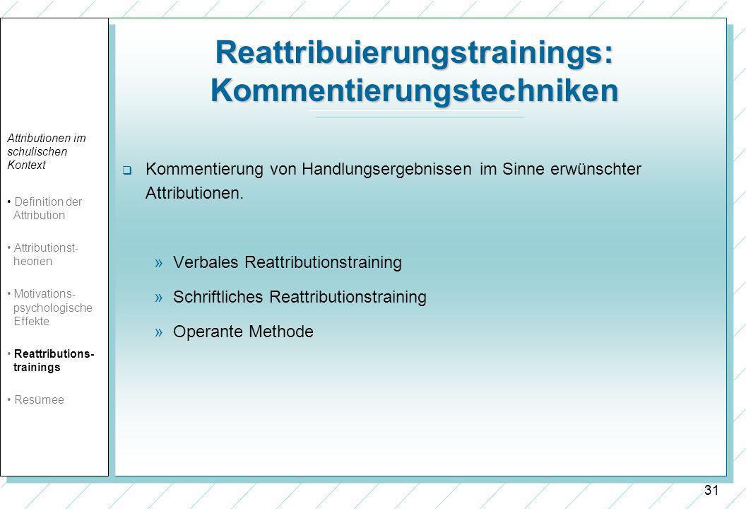 31 Reattribuierungstrainings: Kommentierungstechniken Kommentierung von Handlungsergebnissen im Sinne erwünschter Attributionen. »Verbales Reattributi