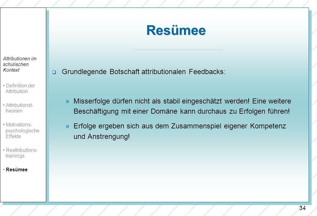 34 Resümee Grundlegende Botschaft attributionalen Feedbacks: »Misserfolge dürfen nicht als stabil eingeschätzt werden! Eine weitere Beschäftigung mit