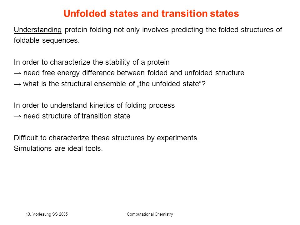 13. Vorlesung SS 2005Computational Chemistry Unfolded states and transition states Understanding protein folding not only involves predicting the fold