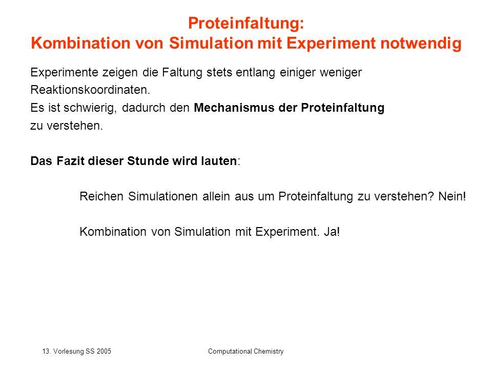 13. Vorlesung SS 2005Computational Chemistry Experimente zeigen die Faltung stets entlang einiger weniger Reaktionskoordinaten. Es ist schwierig, dadu