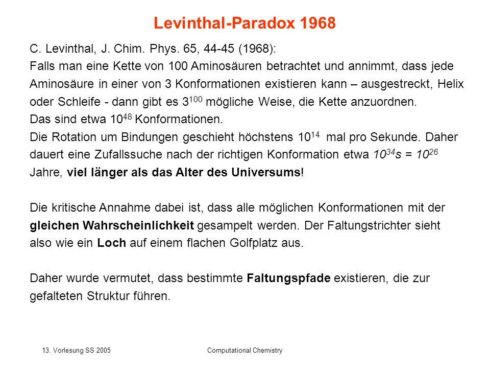 13. Vorlesung SS 2005Computational Chemistry C. Levinthal, J. Chim. Phys. 65, 44-45 (1968): Falls man eine Kette von 100 Aminosäuren betrachtet und an