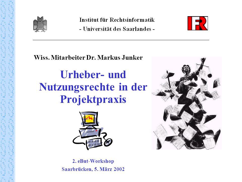 Wiss. Mitarbeiter Dr. Markus Junker Urheber- und Nutzungsrechte in der Projektpraxis 2. eBut-Workshop Saarbrücken, 5. März 2002