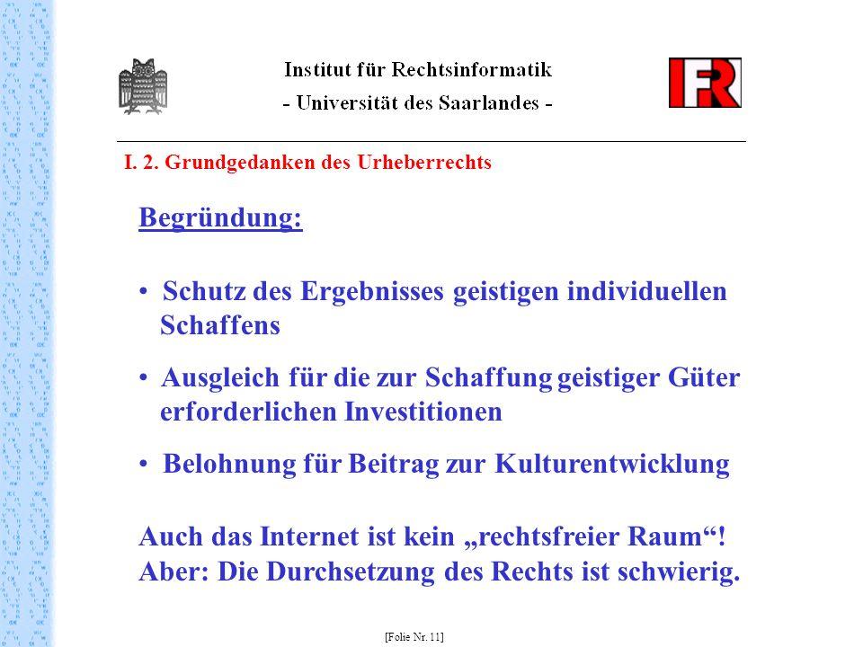 I. 2. Grundgedanken des Urheberrechts [Folie Nr. 11] Begründung: Schutz des Ergebnisses geistigen individuellen Schaffens Ausgleich für die zur Schaff