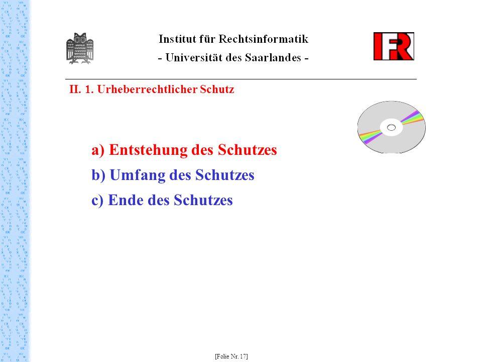 II. 1. Urheberrechtlicher Schutz [Folie Nr. 17] a) Entstehung des Schutzes b) Umfang des Schutzes c) Ende des Schutzes