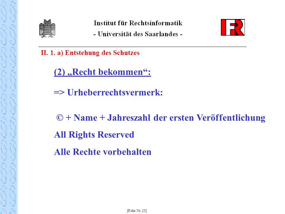 II. 1. a) Entstehung des Schutzes [Folie Nr. 25] (2) Recht bekommen: => Urheberrechtsvermerk: © + Name + Jahreszahl der ersten Veröffentlichung All Ri