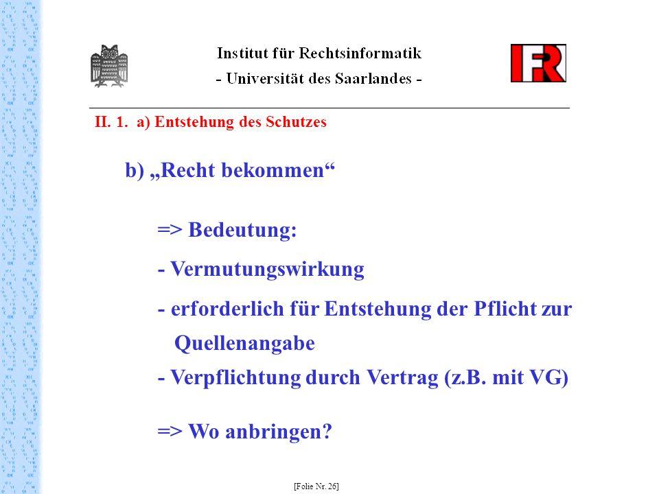 II. 1. a) Entstehung des Schutzes [Folie Nr. 26] b) Recht bekommen => Bedeutung: - Vermutungswirkung - erforderlich für Entstehung der Pflicht zur Que