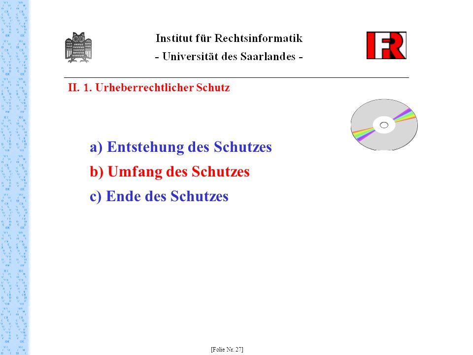 II. 1. Urheberrechtlicher Schutz [Folie Nr. 27] a) Entstehung des Schutzes b) Umfang des Schutzes c) Ende des Schutzes