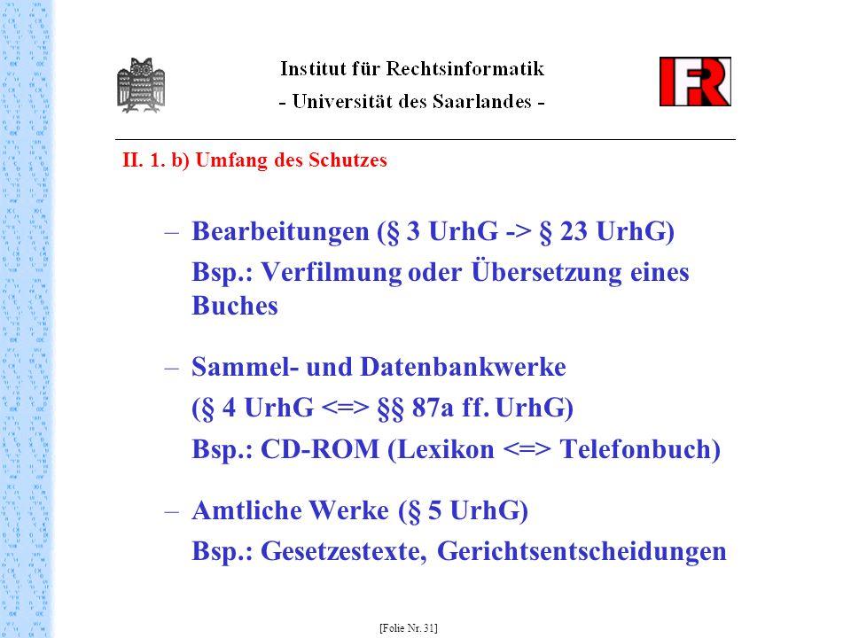 II. 1. b) Umfang des Schutzes –Bearbeitungen (§ 3 UrhG -> § 23 UrhG) Bsp.: Verfilmung oder Übersetzung eines Buches –Sammel- und Datenbankwerke (§ 4 U