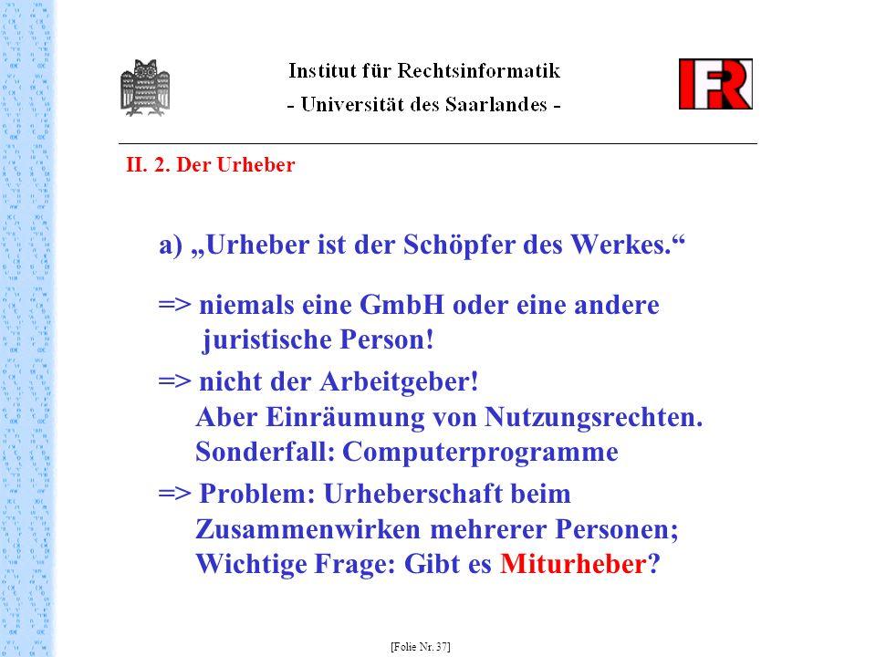 II. 2. Der Urheber a) Urheber ist der Schöpfer des Werkes. => niemals eine GmbH oder eine andere juristische Person! => nicht der Arbeitgeber! Aber Ei