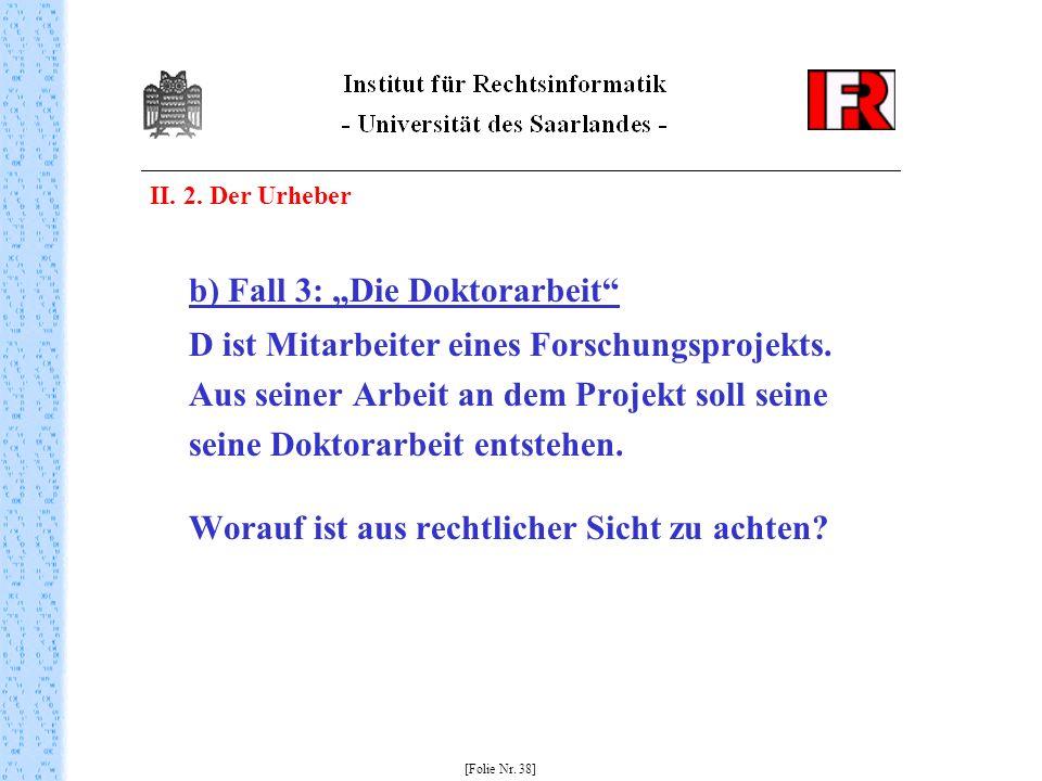 II. 2. Der Urheber b) Fall 3: Die Doktorarbeit D ist Mitarbeiter eines Forschungsprojekts. Aus seiner Arbeit an dem Projekt soll seine seine Doktorarb