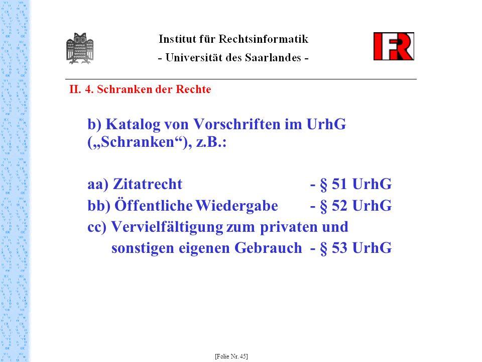 II. 4. Schranken der Rechte b) Katalog von Vorschriften im UrhG (Schranken), z.B.: aa) Zitatrecht - § 51 UrhG bb) Öffentliche Wiedergabe - § 52 UrhG c