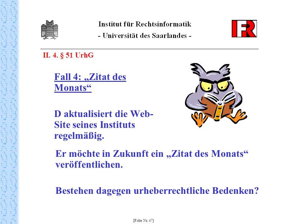 II. 4. § 51 UrhG Fall 4: Zitat des Monats D aktualisiert die Web- Site seines Instituts regelmäßig. [Folie Nr. 47] Er möchte in Zukunft ein Zitat des
