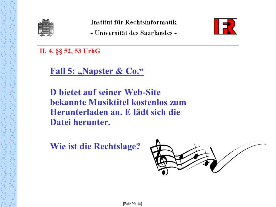 II. 4. §§ 52, 53 UrhG Fall 5: Napster & Co. D bietet auf seiner Web-Site bekannte Musiktitel kostenlos zum Herunterladen an. E lädt sich die Datei her