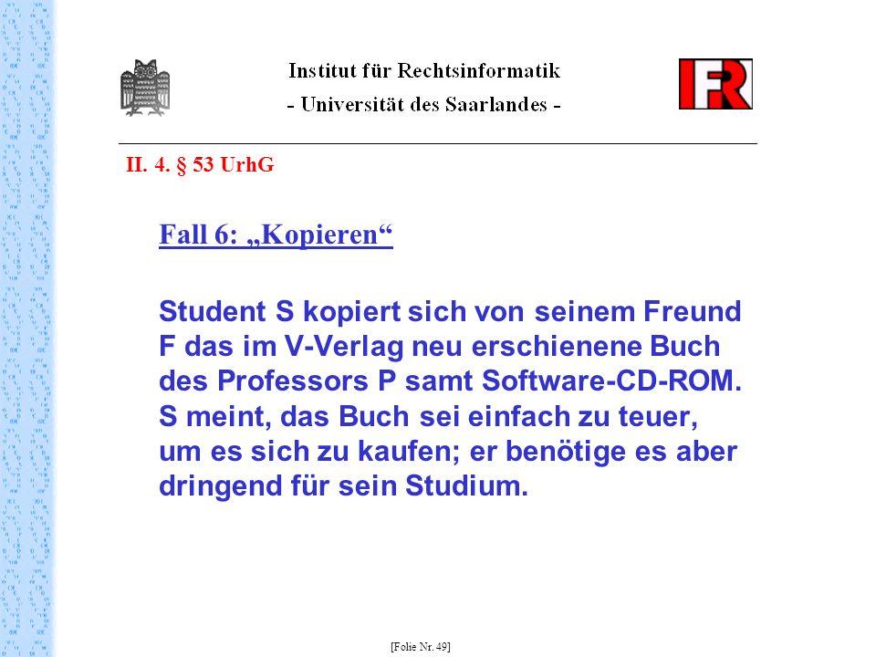 II. 4. § 53 UrhG Fall 6: Kopieren Student S kopiert sich von seinem Freund F das im V-Verlag neu erschienene Buch des Professors P samt Software-CD-RO