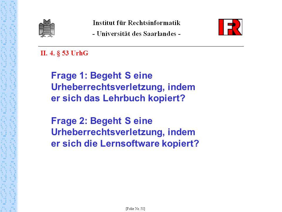 II. 4. § 53 UrhG Frage 1: Begeht S eine Urheberrechtsverletzung, indem er sich das Lehrbuch kopiert? Frage 2: Begeht S eine Urheberrechtsverletzung, i