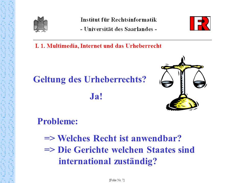 I. 1. Multimedia, Internet und das Urheberrecht [Folie Nr. 7] Geltung des Urheberrechts? Ja! Probleme: => Welches Recht ist anwendbar? => Die Gerichte