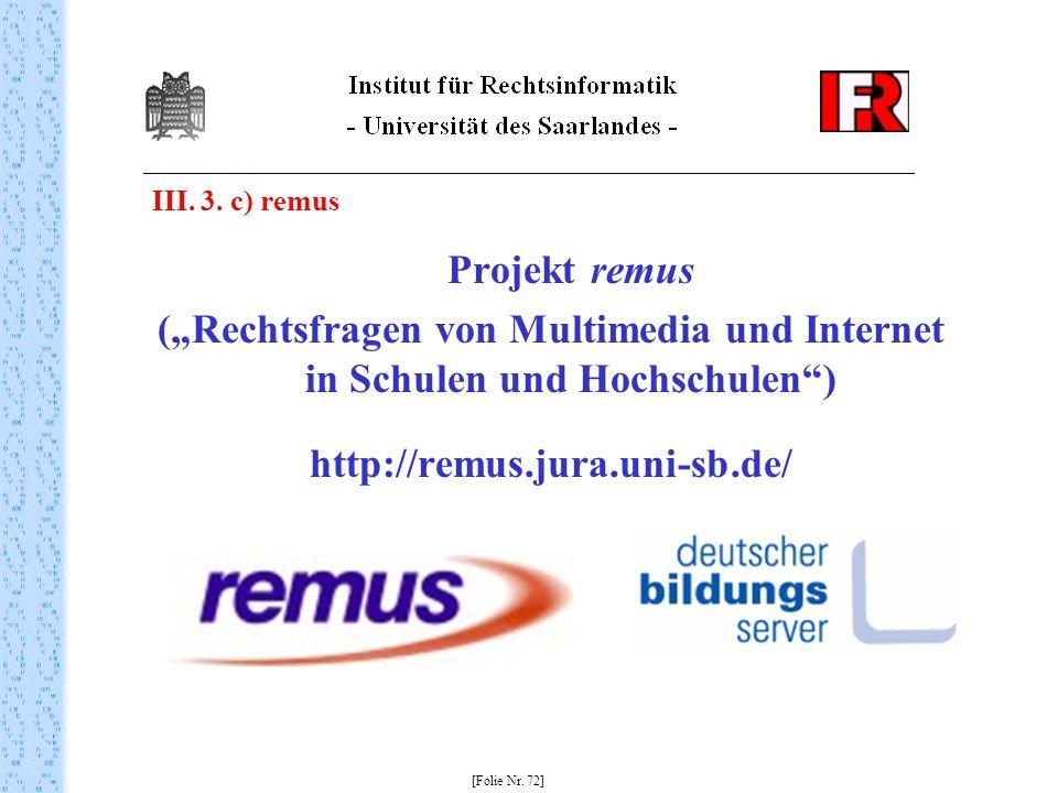 III. 3. c) remus Projekt remus (Rechtsfragen von Multimedia und Internet in Schulen und Hochschulen) http://remus.jura.uni-sb.de/ [Folie Nr. 72]