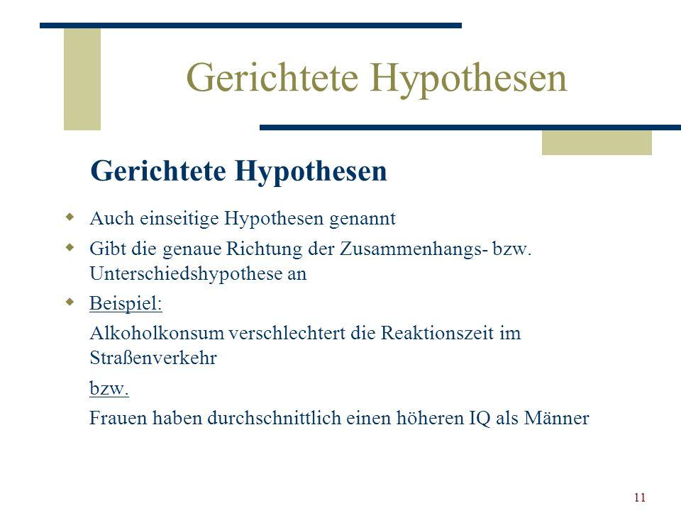 11 Gerichtete Hypothesen Auch einseitige Hypothesen genannt Gibt die genaue Richtung der Zusammenhangs- bzw. Unterschiedshypothese an Beispiel: Alkoho