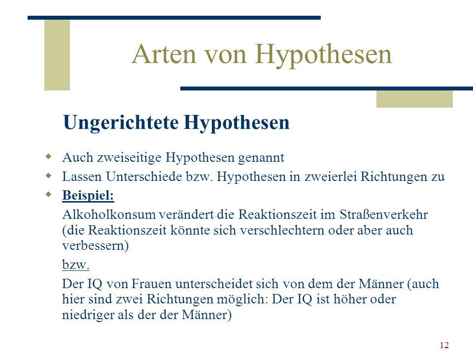 12 Arten von Hypothesen Auch zweiseitige Hypothesen genannt Lassen Unterschiede bzw. Hypothesen in zweierlei Richtungen zu Beispiel: Alkoholkonsum ver