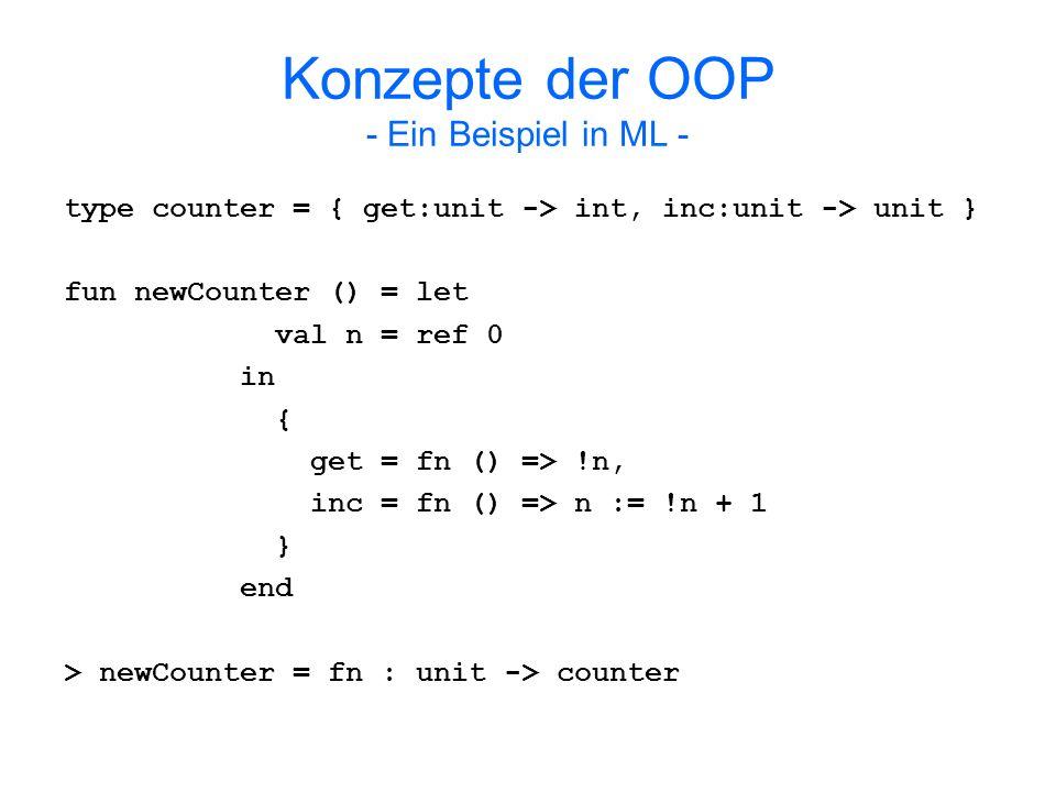 Konzepte der OOP - Ein Beispiel in ML - Enkapsulierung: Verbergung der Referenz n, die den Zählerstand enthält Zugriff auf Zählerstand nur durch offengelegte Prozeduren: - val c = newCounter () > val c = {...} : counter - val i = #get(c) () > val i = 0 : int - #inc(c) () > val it = () : unit - val j = #get(c) () > val j = 1 : int