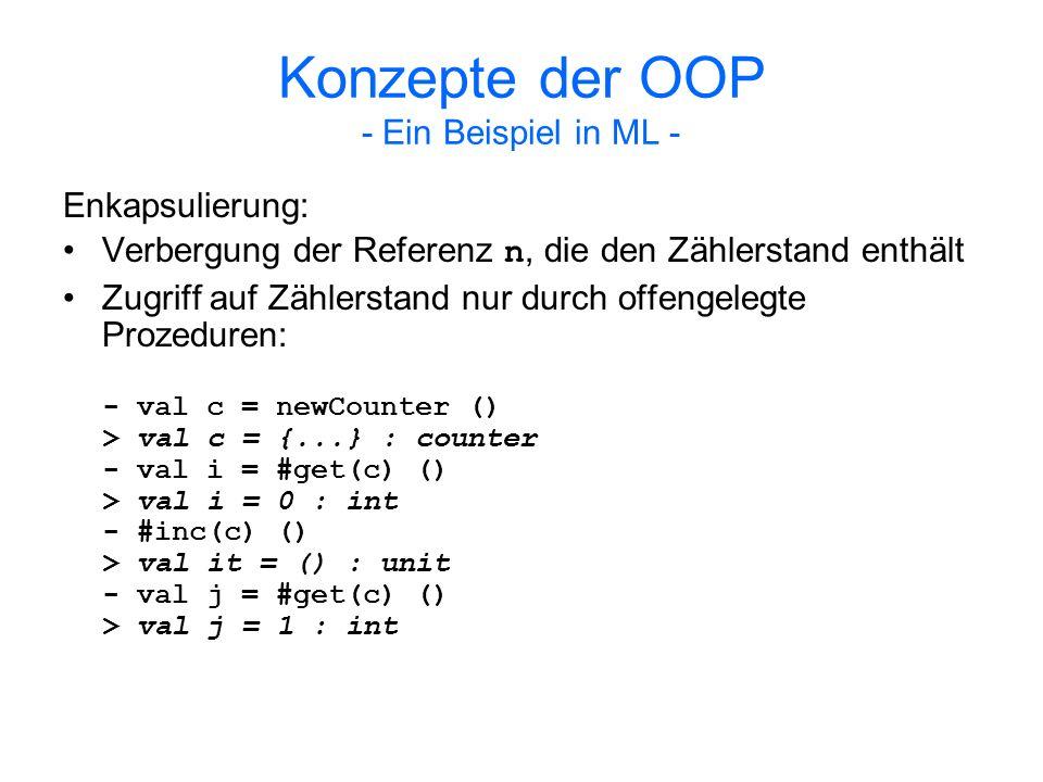 Konzepte der OOP - Ein Beispiel in ML - Erweiterung des Zählers um eine Reset-Prozedur: type reset_counter = { get:unit -> int, inc:unit -> unit, reset:unit -> unit } fun newResetCounter () = let val n = ref 0 in { get = fn () => !n, inc = fn () => n := !n + 1, reset = fn () => n := 0 } end