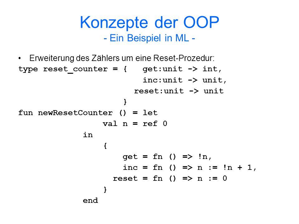 Konzepte der OOP - Ein Beispiel in ML - Subtyping: Werte vom Typ reset_counter sind gültige Argumente für Prozeduren, die Werte vom Typ counter erwarten (in idealisiertem ML-Dialekt).