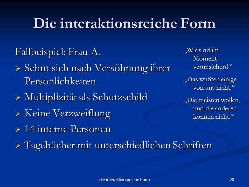 20die interaktionsreiche Form Die interaktionsreiche Form Fallbeispiel: Frau A. Sehnt sich nach Versöhnung ihrer Persönlichkeiten Sehnt sich nach Vers