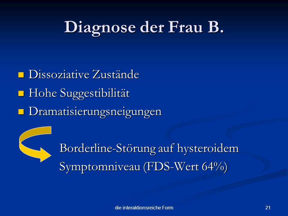 21die interaktionsreiche Form Diagnose der Frau B. Dissoziative Zustände Dissoziative Zustände Hohe Suggestibilität Hohe Suggestibilität Dramatisierun