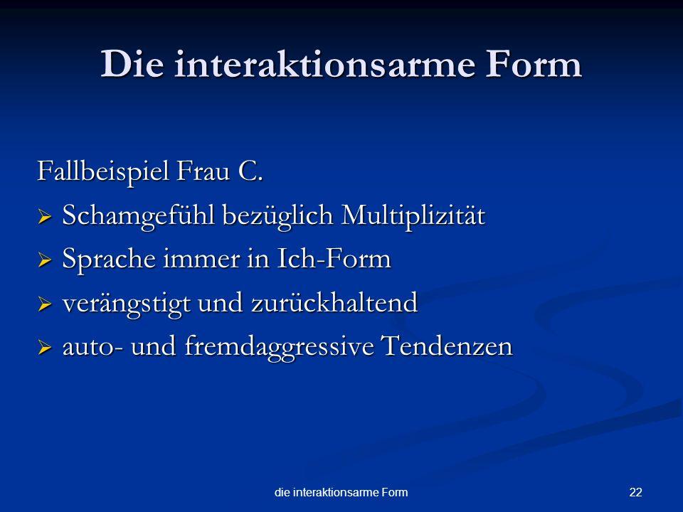 22die interaktionsarme Form Die interaktionsarme Form Fallbeispiel Frau C. Schamgefühl bezüglich Multiplizität Schamgefühl bezüglich Multiplizität Spr
