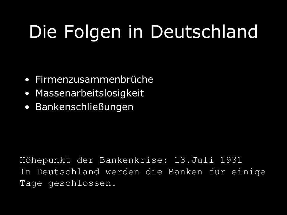 Die Folgen in Deutschland Firmenzusammenbrüche Massenarbeitslosigkeit Bankenschließungen Höhepunkt der Bankenkrise: 13.Juli 1931 In Deutschland werden