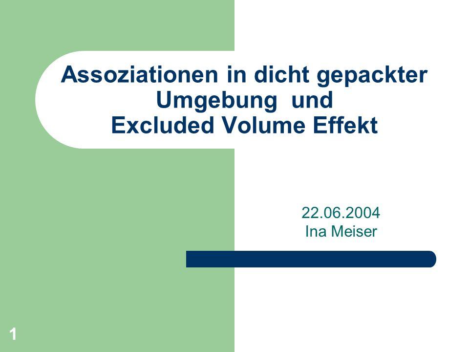 1 Assoziationen in dicht gepackter Umgebung und Excluded Volume Effekt 22.06.2004 Ina Meiser
