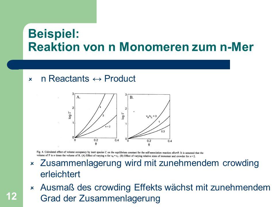 12 Beispiel: Reaktion von n Monomeren zum n-Mer n Reactants Product Zusammenlagerung wird mit zunehmendem crowding erleichtert Ausmaß des crowding Eff