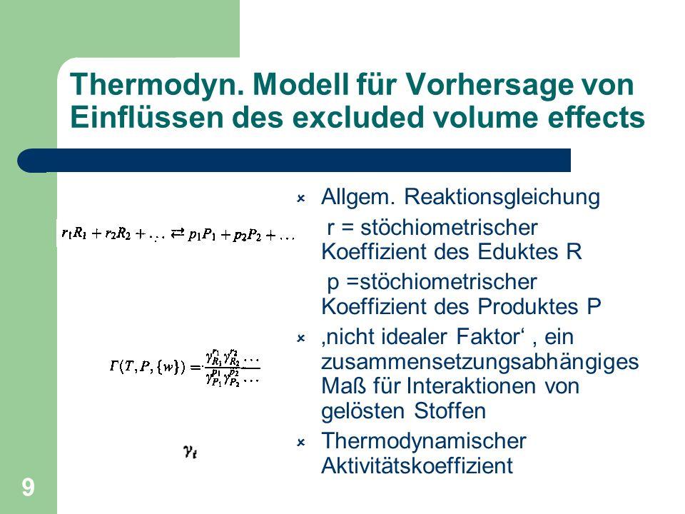 9 Thermodyn. Modell für Vorhersage von Einflüssen des excluded volume effects Allgem. Reaktionsgleichung r = stöchiometrischer Koeffizient des Eduktes