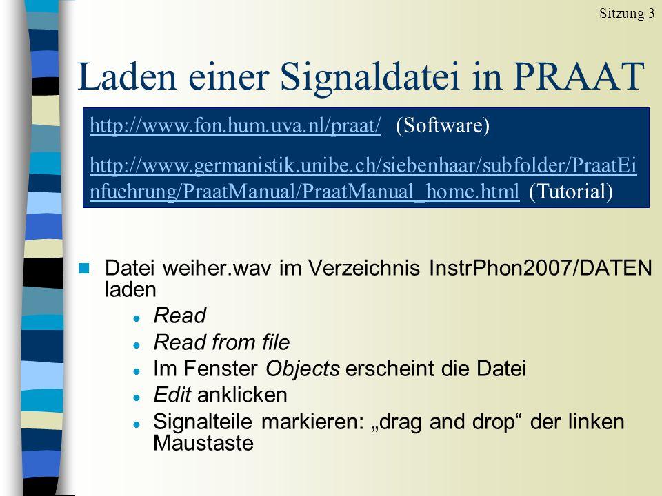 Laden einer Signaldatei in PRAAT n Datei weiher.wav im Verzeichnis InstrPhon2007/DATEN laden l Read l Read from file l Im Fenster Objects erscheint die Datei l Edit anklicken l Signalteile markieren: drag and drop der linken Maustaste Sitzung 3 http://www.fon.hum.uva.nl/praat/http://www.fon.hum.uva.nl/praat/ (Software) http://www.germanistik.unibe.ch/siebenhaar/subfolder/PraatEi nfuehrung/PraatManual/PraatManual_home.htmlhttp://www.germanistik.unibe.ch/siebenhaar/subfolder/PraatEi nfuehrung/PraatManual/PraatManual_home.html (Tutorial)