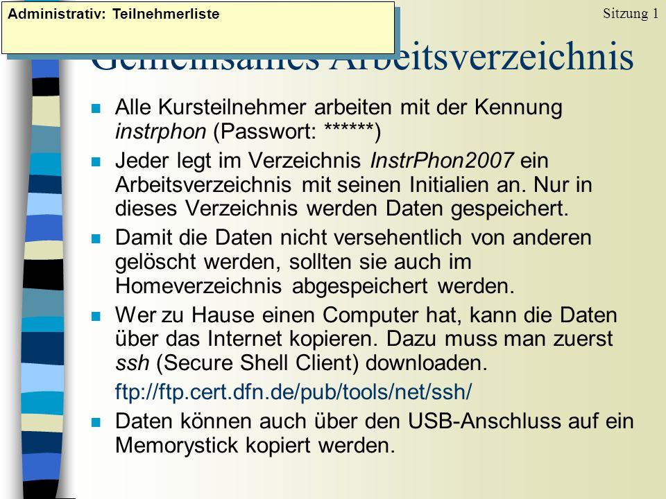 Gemeinsames Arbeitsverzeichnis n Alle Kursteilnehmer arbeiten mit der Kennung instrphon (Passwort: ******) n Jeder legt im Verzeichnis InstrPhon2007 e