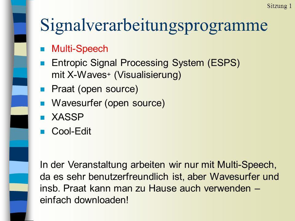 Signalverarbeitungsprogramme n Multi-Speech n Entropic Signal Processing System (ESPS) mit X-Waves + (Visualisierung) n Praat (open source) n Wavesurf